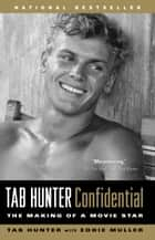 Tab Hunter Confidential - The Making of a Movie Star ebook by Tab Hunter, Eddie Muller