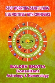 Stop Worrying Start Living- Live Positively with Confidence ebook by Baldev Bhatia
