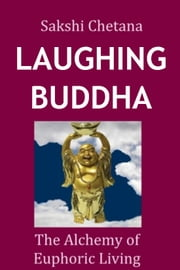 Laughing Buddha - The Alchemy of Euphoric Living ebook by Sakshi Chetana