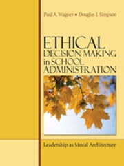 Ethical Decision Making in School Administration - Leadership as Moral Architecture ebook by Paul A. Wagner,Douglas J. Simpson