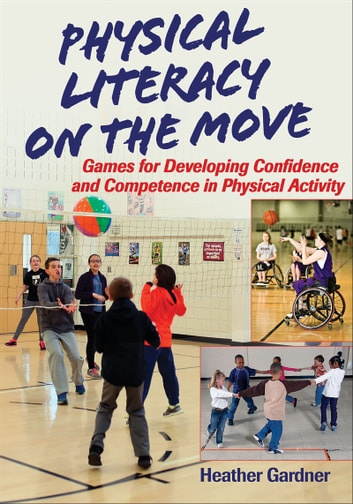 Physical Literacy on the Move - Games for Developing Confidence and Competence in Physical Activity ebook by Heather Gardner