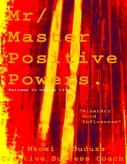 "Mr / Master Positive Powers: Welcome to Ondlon City ""Wizardry Word Influencer"" ebook by Creative Success Coach,Nkosi N Guduza"