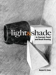Light and Shade in Charcoal, Pencil and Brush Drawing ebook by Anson K. Cross