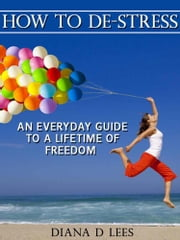 How To De-Stress: An Everyday Guide To A Lifetime Of Freedom ebook by Diana Lees