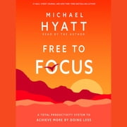 Free to Focus - A Total Productivity System to Achieve More by Doing Less audiobook by Michael Hyatt