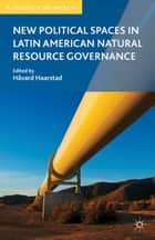 New Political Spaces in Latin American Natural Resource Governance ebook by H. Haarstad