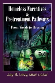 Homeless Narratives & Pretreatment Pathways - From Words to Housing ebook by Jay S. Levy,David W. Havens