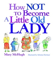 How Not to Become a Little Old Lady ebook by Mary McHugh