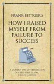 Frank Bettger's How I raised myself from failure to success: A modern-day interpretation of a self-help classic ebook by Mccreadie, Karen