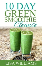 10 Day Green Smoothie Cleanse: ebook by Lisa Williams