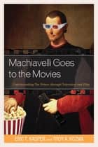 Machiavelli Goes to the Movies - Understanding The Prince through Television and Film ebook by Troy Kozma, Eric T. Kasper