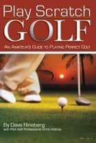 Play Scratch Golf - An Amateur's Guide to Playing Perfect Golf ebook by Dave Rineberg