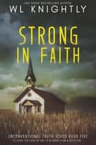 Strong In Faith - Unconventional Truth Series, #5 ebook by WL Knightly