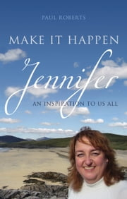 Make It Happen - Jennifer – An inspiration to us all ebook by Paul Roberts