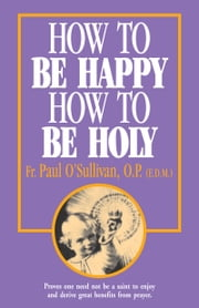 How to Be Happy, How to Be Holy ebook by Paul Rev. Fr. O'Sullivan, O.P.