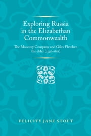 Exploring Russia in the Elizabethan Commonwealth: The Muscovy Company and Giles Fletcher, the Elder (15461611) ebook by Felicity Stout