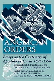Anglican Orders - Essays on the Centenary of Apostolicae Curae 1896-1996 ebook by R. William Franklin, Hugh Montefiore
