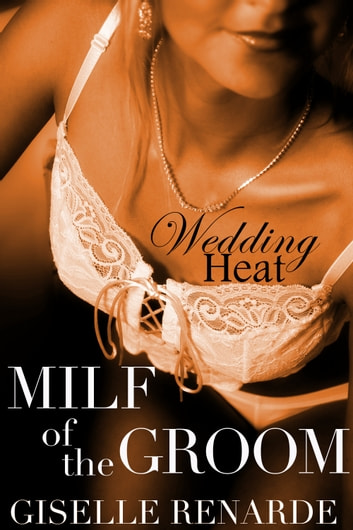 Wedding Heat: MILF of the Groom ebook by Giselle Renarde