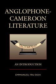 Anglophone-Cameroon Literature - An Introduction ebook by Emmanuel Fru Doh,Shadrach A. Ambanasom
