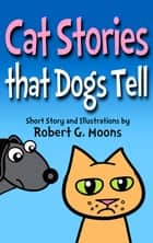 Cat Stories that Dogs Tell ebook by Robert Moons