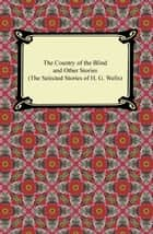 The Country of the Blind and Other Stories (The Selected Stories of H. G. Wells) ebook by H. G. Wells