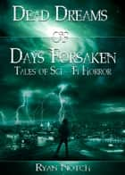 Dead Dreams of Days Forsaken: A Sci-Fi Horror Novel ebook by Ryan Notch