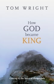 How God Became King - Getting to the heart of the Gospels ebook by Tom Wright