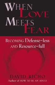 When Love Meets Fear: Becoming Defense-less and Resource-full ebook by David Richo