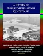 A History of Marine Fighter Attack Squadron 115: World War II Pacific Action, Philippine Combat, China, Hawaiian, Korea, Japan - U.S. Shuttle, Vietnam, Thailand Deployment, Unusual Air-Ground Tactics ebook by Progressive Management