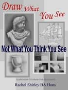 Draw What You See Not What You Think You See: Learn How to Draw for Beginners ebook by Rachel Shirley