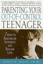Parenting Your Out-of-Control Teenager - 7 Steps to Reestablish Authority and Reclaim Love ebook by Scott P. Sells
