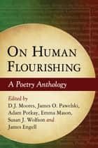 On Human Flourishing - A Poetry Anthology ebook by D.J. Moores, James O. Pawelski, Adam Potkay