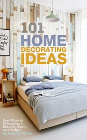 101 Home Decorating Ideas: Easy Ways to Decorating & Beautify Home on a Budget ebook by Duncan White