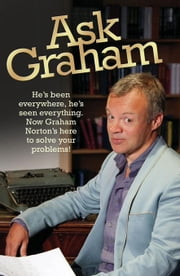 Ask Graham: He's Been Everywhere, He's Seen Everything: Now Graham Norton's Here to Solve Your Problems! ebook by Norton, Graham