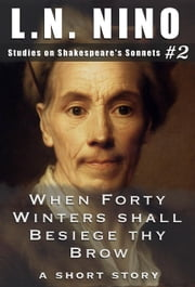 When Forty Winters shall Besiege thy Brow: A Short Story - Studies on Shakespeare's Sonnets, #2 ebook by L. N. Nino