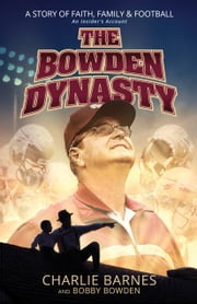 The Bowden Dynasty - A Story of Faith, Family & Football An Insider's Account ebook by Charlie Barnes,Bobby Bowden
