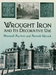 Wrought Iron and Its Decorative Use ebook by Maxwell Ayrton,Arnold Silcock
