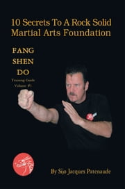 10 Secrets To A Rock Solid Martial Arts Foundation - Fang Shen Do Training Guide Volume #1 ebook by Sijo Jacques Patenaude