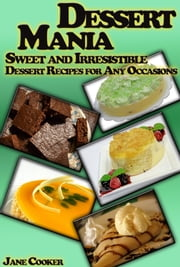 Dessert Mania: Sweet and Irresistible Dessert Recipes for Any Occasions ebook by Jane Cooker