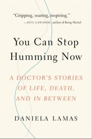 You Can Stop Humming Now - A Doctor's Stories of Life, Death, and in Between ebook by Daniela Lamas