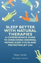 Sleep Better with Natural Therapies - A Comprehensive Guide to Overcoming Insomnia, Moving Sleep Cycles and Preventing Jet Lag ebook by Peter Smith