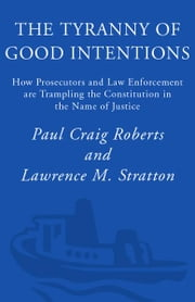The Tyranny of Good Intentions - How Prosecutors and Law Enforcement Are Trampling the Constitution in the Name of Justice ebook by Paul Craig Roberts,Lawrence M. Stratton