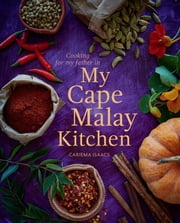 My Cape Malay Kitchen - Cooking for my father in My Cape Malay Kitchen ebook by Cariema Isaacs