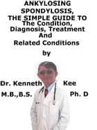 Ankylosing Spondylitis, A Simple Guide To The Condition, Diagnosis, Treatment And Related Conditions ebook by Kenneth Kee
