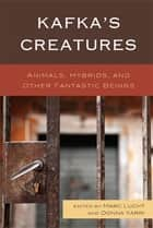 Kafka's Creatures - Animals, Hybrids, and Other Fantastic Beings ebook by Marc Lucht, Donna Yarri, Andrea Baer,...