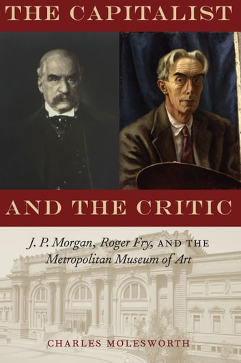 The Capitalist and the Critic - J. P. Morgan, Roger Fry, and the Metropolitan Museum of Art ebook by Charles Molesworth