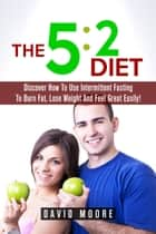 5:2 Diet: Discover How To Use Intermittent Fasting To Burn Fat, Lose Weight And Feel Great Easily! ebook by Martin Knowles