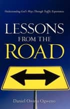 Lessons From The Road: Understanding God's Ways Through Traffic Experiences ebook by Daniel O. Ogweno