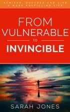 From Vulnerable to Invincible: Achieve, succeed and live a more fulfilling life ebook by Sarah Jones