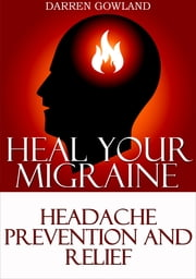 Heal Your Migraine - Headache Prevention and Relief ebook by Darren Gowland
